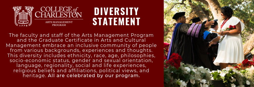 The faculty and staff of the Arts Management Program and the Graduate Certificate in Arts and Cultural Management embrace an inclusive community of people from various backgrounds, experiences and thoughts. This diversity includes ethnicity, race, age, philosophies, socio-economic status, gender and sexual orientation, language, regionality, social and life experiences, religious beliefs and affiliations, political views, and heritage. All are celebrated by our program.
